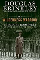 The Wilderness Warrior: Theodore Roosevelt and the Crusade for America