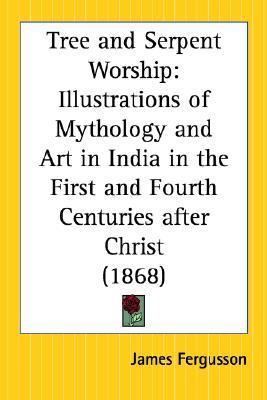 Tree and Serpent Worship: Illustrations of Mythology and Art in India in the First and Fourth Centuries After Christ  by  James      Fergusson