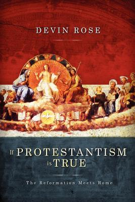 If Protestantism Is True: The Reformation Meets Rome Devin Rose