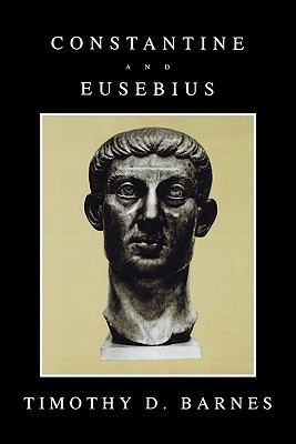 Constantine and Eusebius  by  Timothy D. Barnes