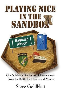 Playing Nice in the Sandbox: One Soldiers Stories and Observations from the Battle for Hearts and Minds Steve Goldblatt