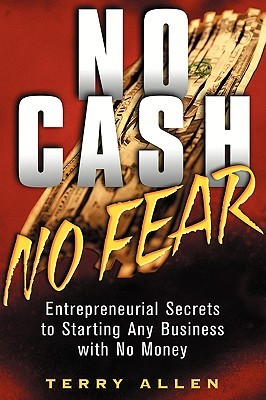 No Cash, No Fear: Entrepreneurial Secrets to Starting Any Business with No Money Terry Allen