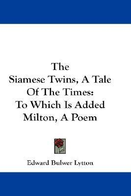 The Siamese Twins, a Tale of the Times: To Which Is Added Milton, a Poem Edward Bulwer-Lytton