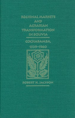 Regional Markets and Agrarian Transformation in Bolivia: Cochabamba, 1539-1960  by  Robert H. Jackson