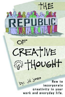 The Republic of Creative Thought: How to Incorporate Creativity in Your Work and Everyday Life. J.D. Jones