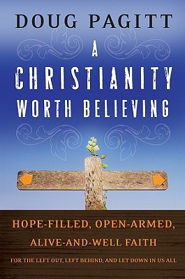 A Christianity Worth Believing: Hope-Filled, Open-Armed, Alive-And-Well Faith for the Left Out, Left Behind, and Let Down in Us All Doug Pagitt
