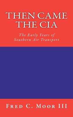 Then Came the CIA: The Early Years of Southern Air Transport Fred C. Moor III