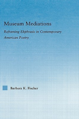 Museum Mediations: Reframing Ekphrasis in Contemporary American Poetry  by  Barbara K. Fischer