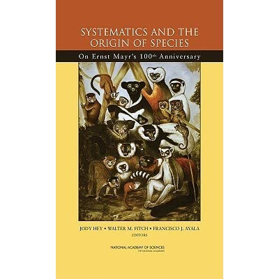 Systematics and the Origin of Species: On Ernst Mayr's 100th Anniversary - Jody Hey, National Academy of Sciences, Francisco J. Ayala, Walter M. Fitch