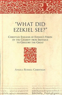 What Did Ezekiel See?: Christian Exegesis of Ezekiels Vision of the Chariot from Irenaeus to Gregory the Great Angela Russell Christman
