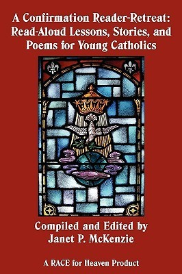A Confirmation Reader-Retreat: Read-Aloud Lessons, Stories, and Poems for Young Catholics  by  Janet McKenzie