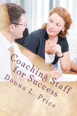 Coaching Staff for Success: Moving from Top Down Management to Collaboration and Coaching  by  Donna L. Price
