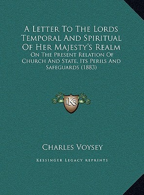 A Letter To The Lords Temporal And Spiritual Of Her Majestys Realm: On The Present Relation Of Church And State, Its Perils And Safeguards (1883)  by  Charles Voysey