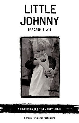 Little Johnny Sarcasm and Wit: A Collection of Little Johnny Jokes  by  John Laird