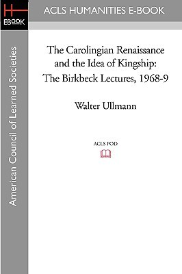 The Carolingian Renaissance and the Idea of Kingship the Birkbeck Lectures 1968-9 Walter Ullmann
