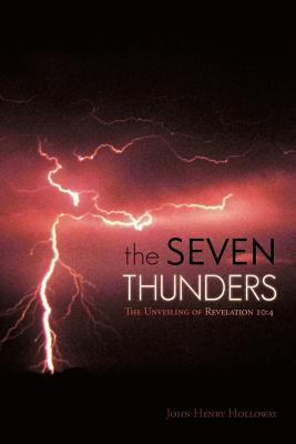 The Seven Thunders: The Unveiling of Revelation 10:4  by  John Henry Holloway