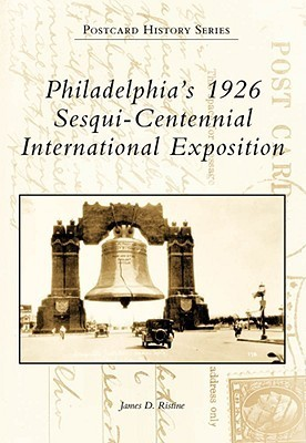 Philadelphias 1926 Sesqui-Centennial International Exposition James D. Ristine