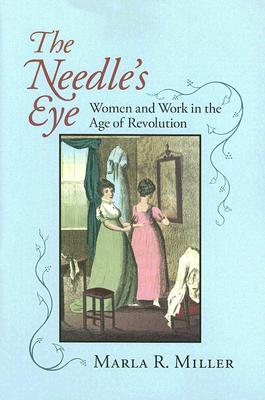 The Needles Eye: Women And Work in the Age of Revolution Marla R. Miller