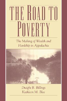 The Road to Poverty: The Making of Wealth and Hardship in Appalachia  by  Kathleen M. Blee