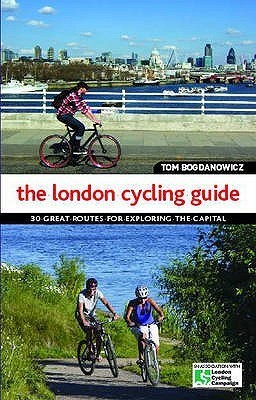 The London Cycling Guide: 30 Great Routes For Exploring The Capital Tom Bogdanowicz