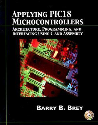 Applying Pic18 Microcontrollers: Architecture, Programming, and Interfacing Using C and Assembly [With CD-ROM]  by  Barry B. Brey
