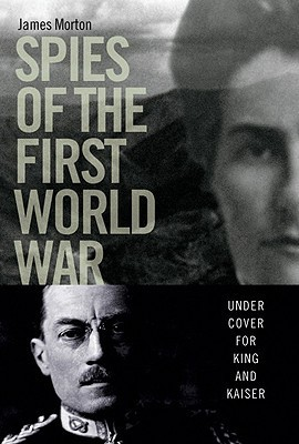 Spies of the First World War: Under Cover for King and Kaiser  by  James Morton