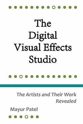 The Digital Visual Effects Studio: The Artists And Their Work Revealed  by  Mr. Mayur Patel