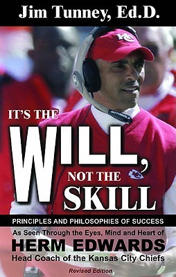 Its the Will, Not the Skill: Principles and Philosophies of Success as Seen Through the Eyes, Mind and Heart of Herm Edwards, Head Coach of the Kansas City Chiefs Jim Tunney