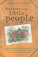 Field Guide to the Little People: A Curious Journey Into the Hidden Realm of Elves, Faeries, Hobgoblins & Other Not-So-Mythical Creatures