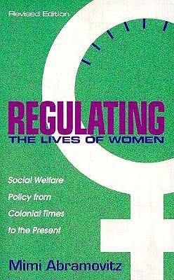 Regulating the Lives of Women, Revised Edition: Social Welfare Policy from Colonial Times to the Present Mimi Abramovitz
