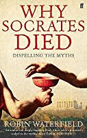 Why Socrates Died: Dispelling the Myths. Robin Waterfield