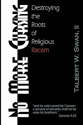 No More Cursing: Destroying the Roots of Religious Racism Talbert W. Swan
