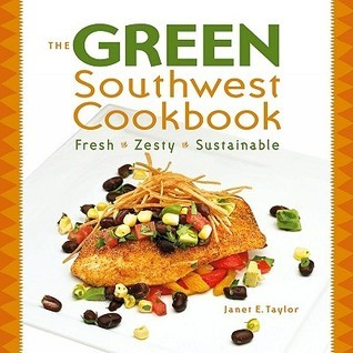 Green Southwest Cookbook: Fresh, Zesty, Sustainable  by  Janet E. Taylor