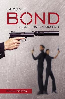 Beyond Bond: Spies in Fiction and Film  by  Wesley Britton