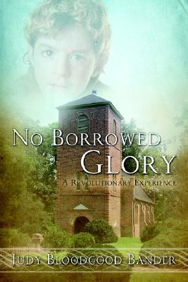 No Borrowed Glory: A Revolutionary Experience Judy Bloodgood Bander