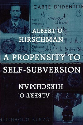 A Propensity to Self-Subversion  by  Albert O. Hirschman