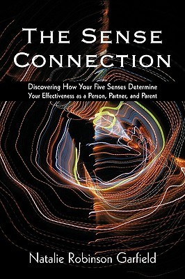 The Sense Connection: Discovering How Your Five Senses Determine Your Effectiveness as a Person, Partner, and Parent  by  Natalie Robinson Garfield