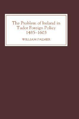 The Problem of Ireland in Tudor Foreign Policy, 1485-1603 William Palmer