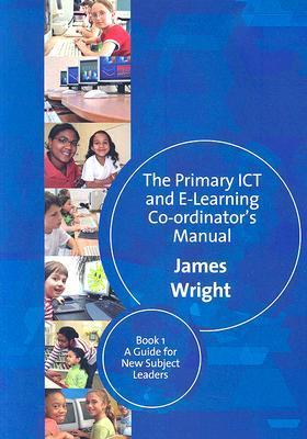 The Primary ICT and E-Learning Co-Ordinators Manual: Book 1: A Guide for New Subject Leaders  by  James Wright