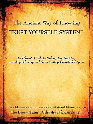 The Ancient Way of Knowing Trust Yourself System: An Ultimate Guide to Making Any Decision, Avoiding Adversity and Never Getting Blind-Sided Again  by  Nicole Sebastian