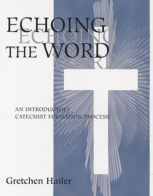 Echoing the Word: An Introductory Catechist Formation Process  by  Gretchen Hailer