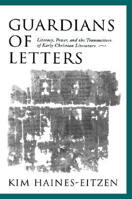 Guardians of Letters: Literacy, Power, and the Transmitters of Early Christian Literature Kim Haines-Eitzen