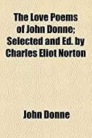The Love Poems of John Donne; Selected and Ed. by Charles Eliot Norton