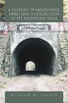A History of Moonville, Ohio and a Collection of Its Haunting Tales William M. Cullen