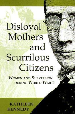 Disloyal Mothers and Scurrilous Citizens: Women and Subversion During World War I  by  Kathleen Kennedy