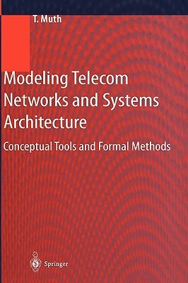 Modeling Telecom Networks and Systems Architecture: Conceptual Tools and Formal Methods  by  Thomas A. Muth