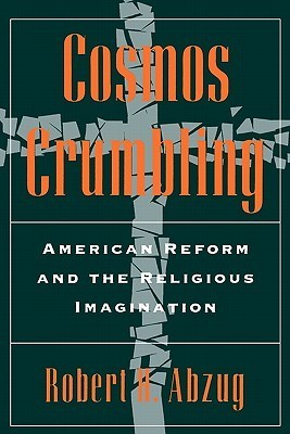 Cosmos Crumbling: American Reform and the Religious Imagination  by  Robert H. Abzug