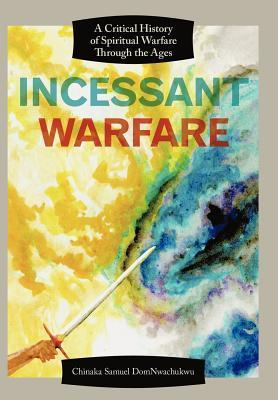 Incessant Warfare: A Critical History of Spiritual Warfare Through the Ages Chinaka Samuel DomNwachukwu