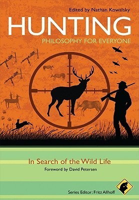 Hunting: Philosophy for Everyone: In Search of the Wild Life  by  Nathan Kowalsky