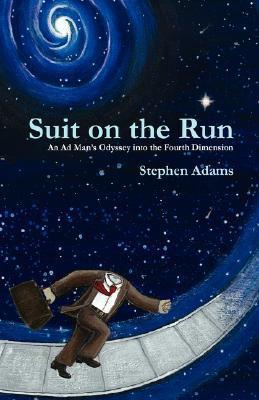 Suit on the Run: An Ad Mans Odyssey Into the Fourth Dimension  by  Stephen Adams